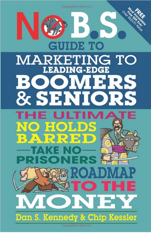 No B.S. Guide to Marketing to Leading Edge Boomers & Seniors The Ultimate No Holds Barred Take No Prisoners Roadmap to the Money